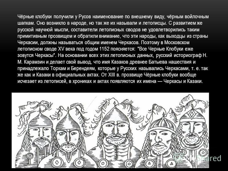 Чёрные клобуки получили у Русов наименование по внешнему виду, чёрным войлочным шапкам. Оно возникло в народе, но так же их называли и летописцы. С развитием же русской научной мысли, составители летописных сводов не удовлетворились таким примитивным
