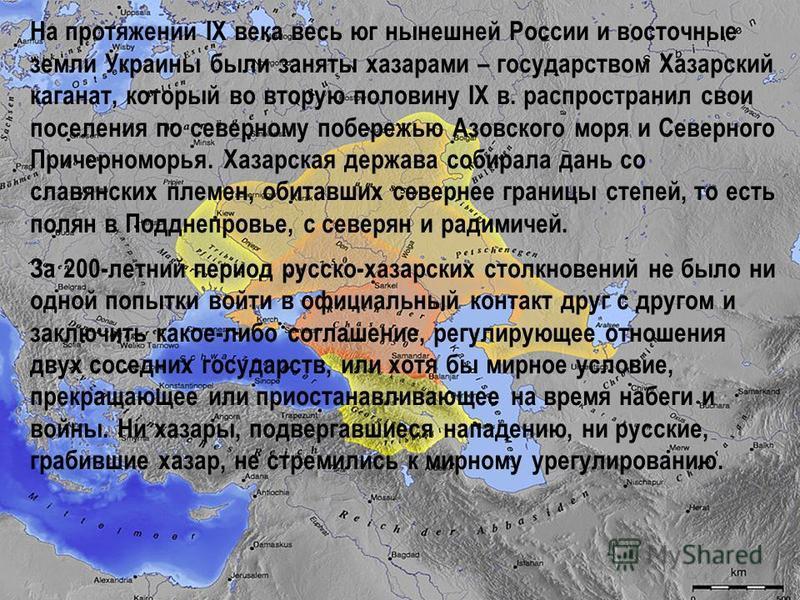 На протяжении IX века весь юг нынешней России и восточные земли Украины были заняты хазарами – государством Хазарский каганат, который во вторую полонину IX в. распространил свои поселения по северному побережью Азовского моря и Северного Причерномор