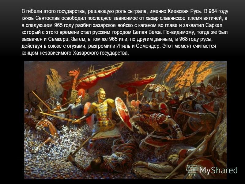 В гибели этого государства, решающую роль сыграла, именно Киевская Русь. В 964 году князь Святослав освободил последнее зависимое от хазар славянское племя вятичей, а в следующем 965 году разбил хазарское войско с каганом во главе и захватил Саркел,