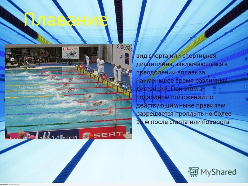 вид спорта или спортивная дисциплина, заключающаяся в преодолении вплавь за наименьшее время различных дистанций. При этом в подводном положении по действующим ныне правилам разрешается проплыть не более 15 м после старта или поворота