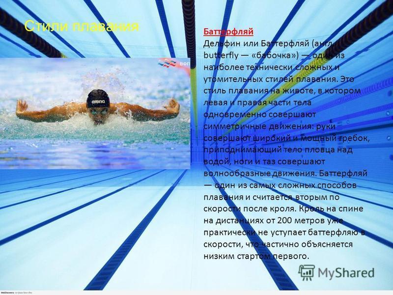 Стили плавания Баттерфляй Дельфин или Баттерфляй (англ. butterfly «бабочка») один из наиболее технически сложных и утомительных стилей плавания. Это стиль плавания на животе, в котором левая и правая части тела одновременно совершают симметричные дви