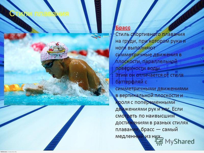 Стили плавания Брасс Стиль спортивного плавания на груди, при котором руки и ноги выполняют симметричные движения в плоскости, параллельной поверхности воды. Этим он отличается от стиля баттерфляй с симметричными движениями в вертикальной плоскости и