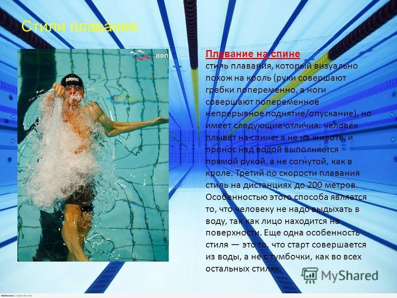 Стили плавания Плавание на спине стиль плавания, который визуально похож на кроль (руки совершают гребки попеременно, а ноги совершают попеременное непрерывное поднятие/опускание), но имеет следующие отличия: человек плывет на спине, а не на животе,