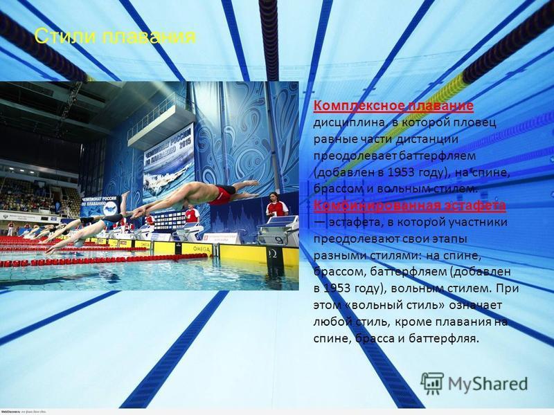 Стили плавания Комплексное плавание дисциплина, в которой пловец равные части дистанции преодолевает баттерфляем (добавлен в 1953 году), на спине, брассом и вольным стилем. Комбинированная эстафета эстафета, в которой участники преодолевают свои этап