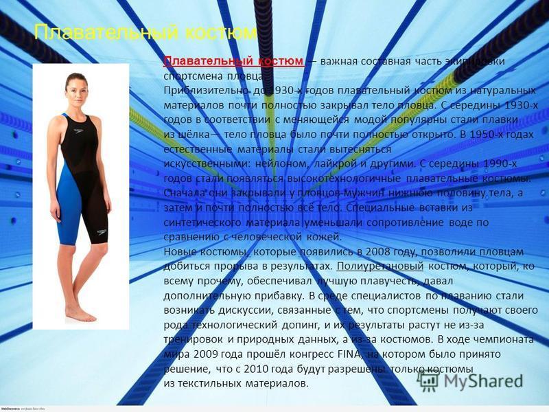 Плавательный костюм Плавательный костюм важная составная часть экипировки спортсмена пловца. Приблизительно до 1930-х годов плавательный костюм из натуральных материалов почти полностью закрывал тело пловца. С середины 1930-х годов в соответствии с м