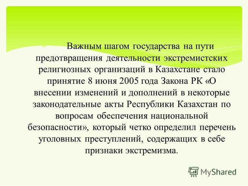 Важным шагом государства на пути предотвращения деятельности экстремистских религиозных организаций в Казахстане стало принятие 8 июня 2005 года Закона РК « О внесении изменений и дополнений в некоторые законодательные акты Республики Казахстан по во