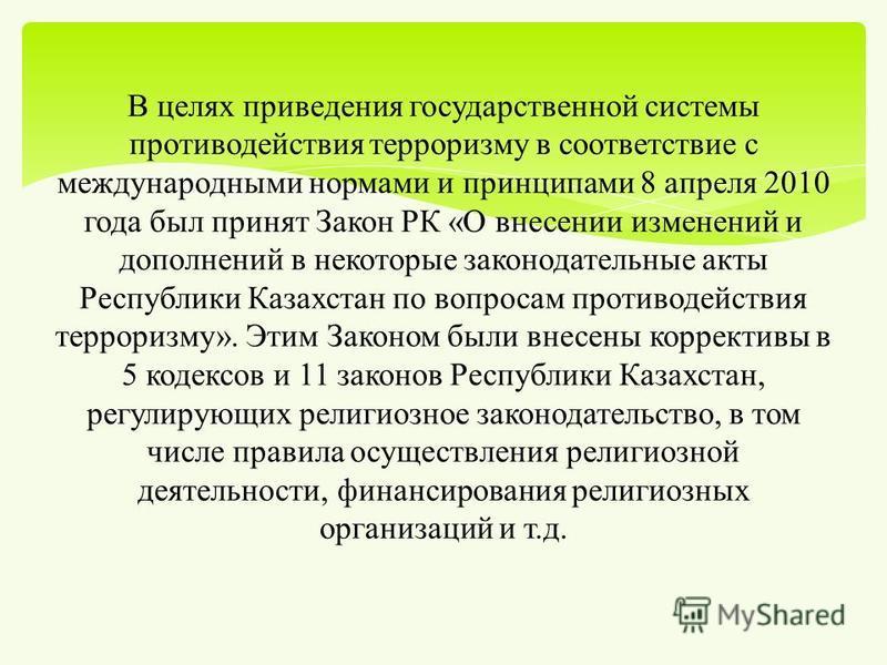 В целях приведения государственной системы противодействия терроризму в соответствие с международными нормами и принципами 8 апреля 2010 года был принят Закон РК « О внесении изменений и дополнений в некоторые законодательные акты Республики Казахста