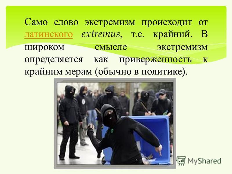 Само слово экстремизм происходит от латинского extremus, т. е. крайний. В широком смысле экстремизм определяется как приверженность к крайним мерам ( обычно в политике ). латинского