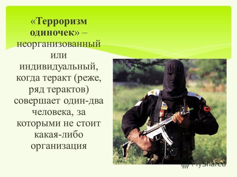 « Терроризм одиночек » – неорганизованный или индивидуальный, когда теракт ( реже, ряд терактов ) совершает один - два человека, за которыми не стоит какая - либо организация