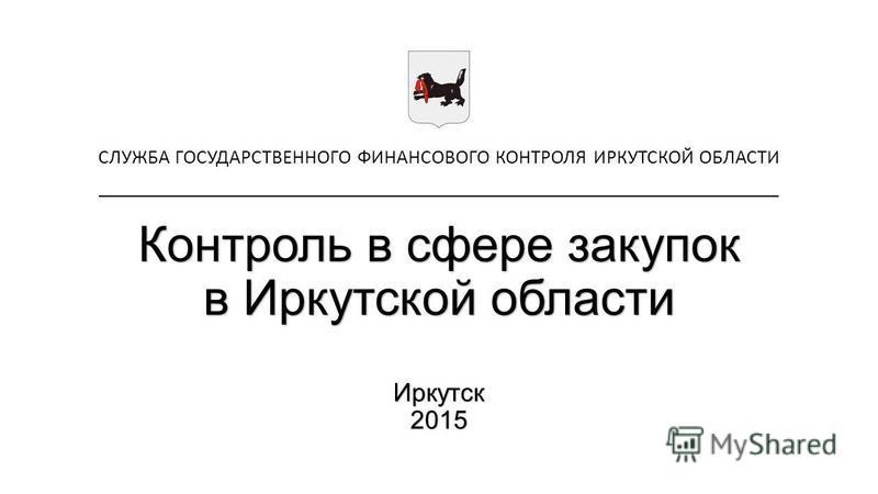 Контроль в сфере закупок в Иркутской области Иркутск 2015 СЛУЖБА ГОСУДАРСТВЕННОГО ФИНАНСОВОГО КОНТРОЛЯ ИРКУТСКОЙ ОБЛАСТИ