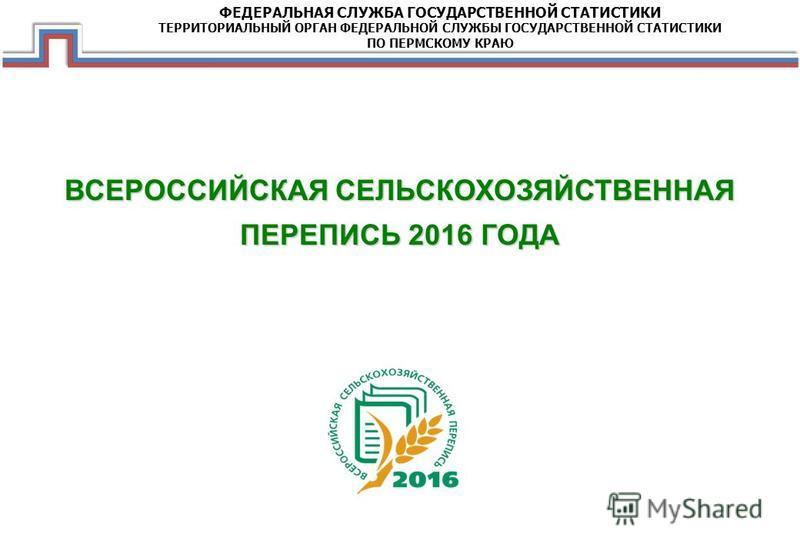 ВСЕРОССИЙСКАЯ СЕЛЬСКОХОЗЯЙСТВЕННАЯ ПЕРЕПИСЬ 2016 ГОДА ФЕДЕРАЛЬНАЯ СЛУЖБА ГОСУДАРСТВЕННОЙ СТАТИСТИКИ ТЕРРИТОРИАЛЬНЫЙ ОРГАН ФЕДЕРАЛЬНОЙ СЛУЖБЫ ГОСУДАРСТВЕННОЙ СТАТИСТИКИ ПО ПЕРМСКОМУ КРАЮ