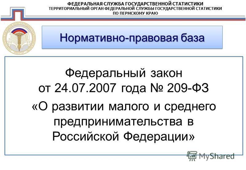 ФЕДЕРАЛЬНАЯ СЛУЖБА ГОСУДАРСТВЕННОЙ СТАТИСТИКИ ТЕРРИТОРИАЛЬНЫЙ ОРГАН ФЕДЕРАЛЬНОЙ СЛУЖБЫ ГОСУДАРСТВЕННОЙ СТАТИСТИКИ ПО ПЕРМСКОМУ КРАЮ Нормативно-правовая база Федеральный закон от 24.07.2007 года 209-ФЗ «О развитии малого и среднего предпринимательства