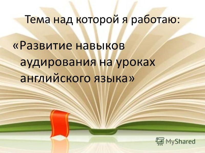 Тема над которой я работаю: «Развитие навыков аудирования на уроках английского языка»