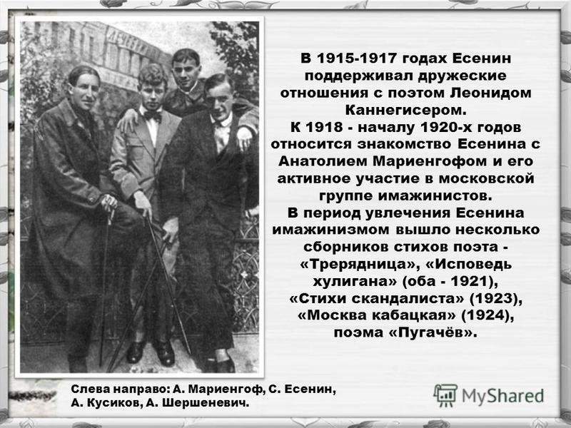 В 1915-1917 годах Есенин поддерживал дружеские отношения с поэтом Леонидом Каннегисером. К 1918 - началу 1920-х годов относится знакомство Есенина с Анатолием Мариенгофом и его активное участие в московской группе имажинистов. В период увлечения Есен
