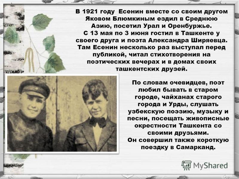 В 1921 году Есенин вместе со своим другом Яковом Блюмкиным ездил в Среднюю Азию, посетил Урал и Оренбуржье. С 13 мая по 3 июня гостил в Ташкенте у своего друга и поэта Александра Ширяевца. Там Есенин несколько раз выступал перед публикой, читал стихо
