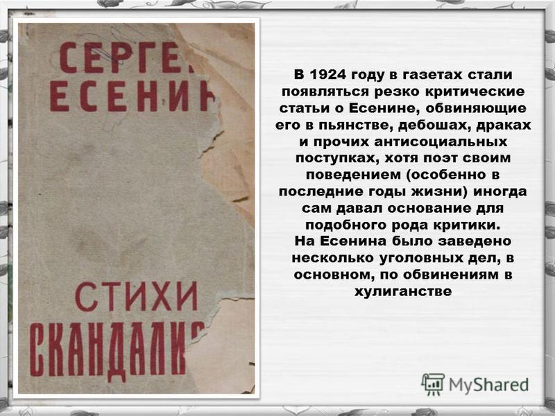 В 1924 году в газетах стали появляться резко критические статьи о Есенине, обвиняющие его в пьянстве, дебошах, драках и прочих антисоциальных поступках, хотя поэт своим поведением (особенно в последние годы жизни) иногда сам давал основание для подоб