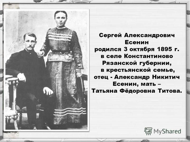 Сергей Александрович Есенин родился 3 октября 1895 г. в селе Константиново Рязанской губернии, в крестьянской семье, отец - Александр Никитич Есенин, мать – Татьяна Фёдоровна Титова.