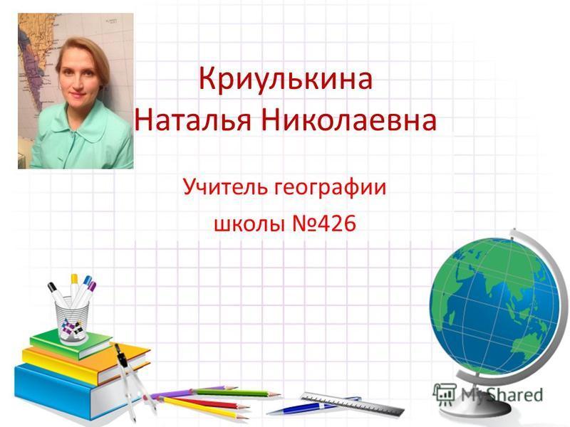 Криулькина Наталья Николаевна Учитель географии школы 426