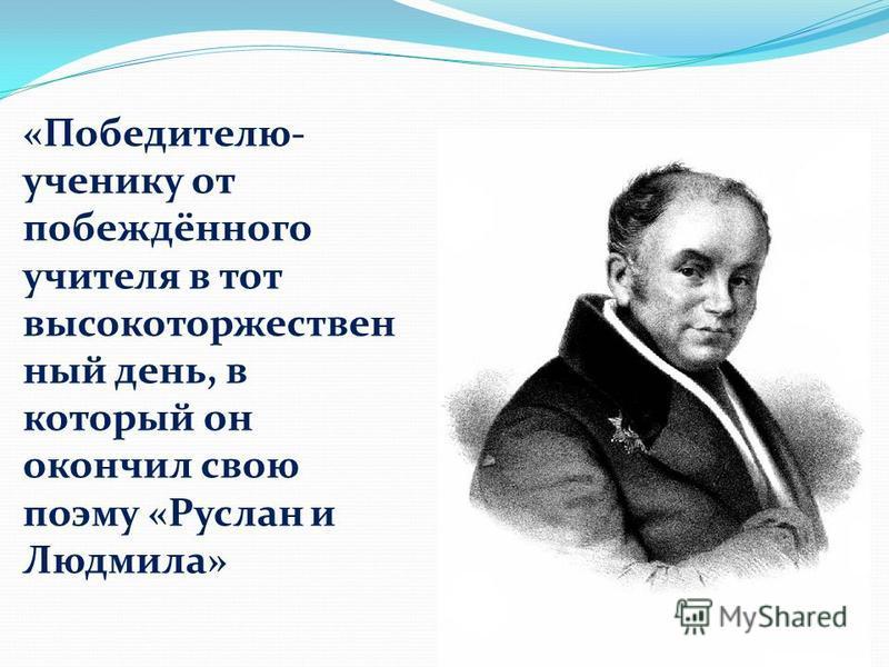 «Победителю- ученику от побеждённого учителя в тот высоко торжественный день, в который он окончил свою поэму «Руслан и Людмила»