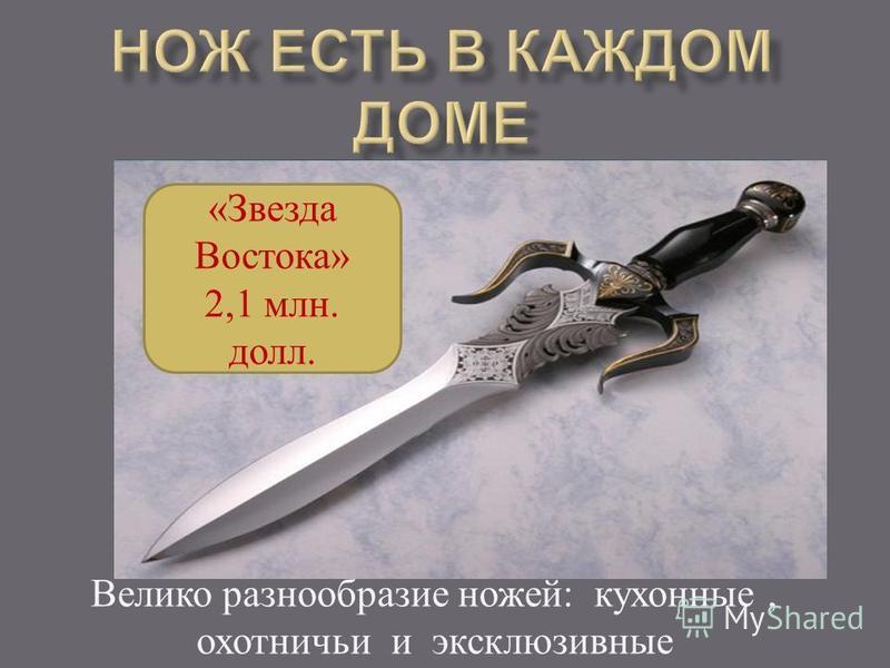 Велико разнообразие ножей : кухонные, охотничьи и эксклюзивные «Звезда Востока» 2,1 млн. долл.