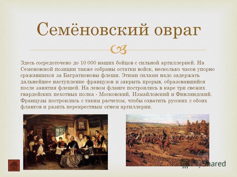 Здесь сосредоточено до 10 000 наших бойцов с сильной артиллерией. На Семеновской позиции также собраны остатки войск, несколько часов упорно сражавшихся за Багратионовы флеши. Этими силами надо задержать дальнейшее наступление французов и закрыть про