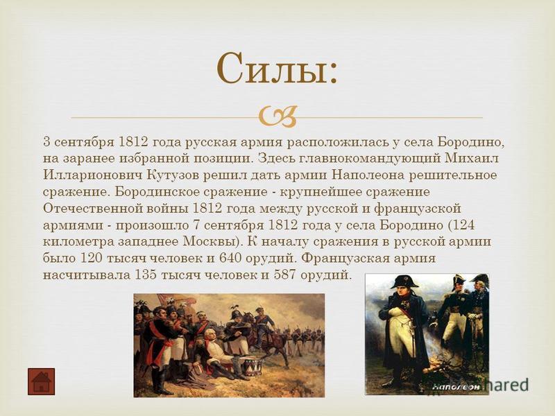 Силы: 3 сентября 1812 года русская армия расположилась у села Бородино, на заранее избранной позиции. Здесь главнокомандующий Михаил Илларионович Кутузов решил дать армии Наполеона решительное сражение. Бородинское сражение - крупнейшее сражение Отеч