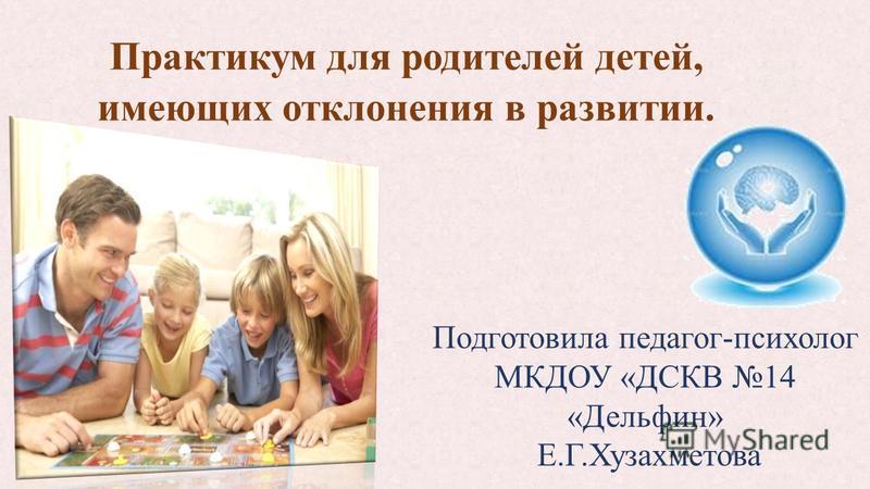 Практикум для родителей детей, имеющих отклонения в развитии. Подготовила педагог-психолог МКДОУ «ДСКВ 14 «Дельфин» Е.Г.Хузахметова