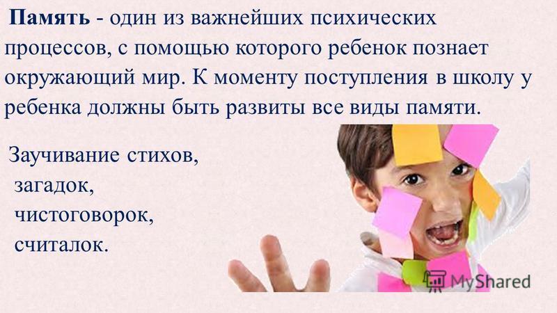 Память - один из важнейших психических процессов, с помощью которого ребенок познает окружающий мир. К моменту поступления в школу у ребенка должны быть развиты все виды памяти. Заучивание стихов, загадок, чистоговорок, считалок.