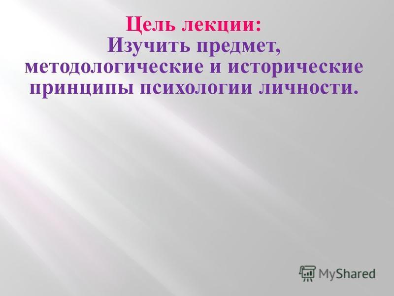 Цель лекции: Изучить предмет, методологические и исторические принципы психологии личности.
