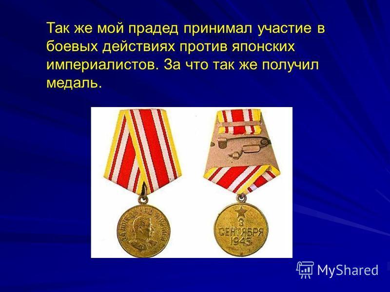 Так же мой прадед принимал участие в боевых действиях против японских империалистов. За что так же получил медаль.