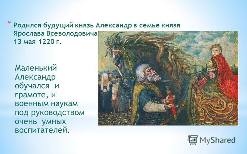 * Родился будущий князь Александр в семье князя Ярослава Всеволодовича и княгини Феодосии 13 мая 1220 г. Маленький Александр обучался и грамоте, и военным наукам под руководством очень умных воспитателей.