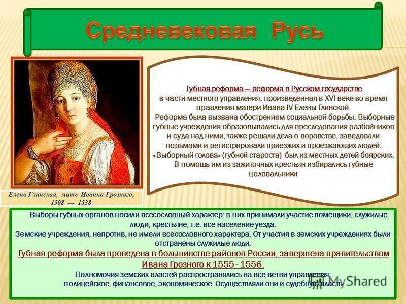 Губная реформа реформа в Русском государстве в части местного управления, произведённая в XVI веке во время правления матери Ивана IV Елены Глинской. Реформа была вызвана обострением социальной борьбы. Выборные губные учреждения образовывались для пр