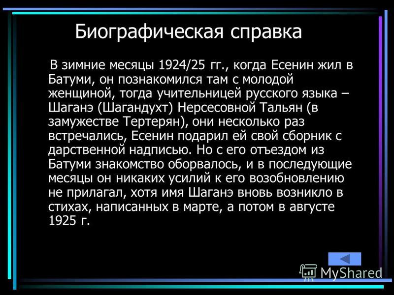 Волкова О.В.31 Биографическая справка В зимние месяцы 1924/25 гг., когда Есенин жил в Батуми, он познакомился там с молодой женщиной, тогда учительницей русского языка – Шаганэ (Шагандухт) Нерсесовной Тальян (в замужестве Тертерян), они несколько раз