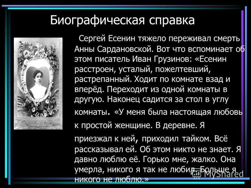 Биографическая справка Сергей Есенин тяжело переживал смерть Анны Сардановской. Вот что вспоминает об этом писатель Иван Грузинов: «Есенин расстроен, усталый, пожелтевший, растрепанный. Ходит по комнате взад и вперёд. Переходит из одной комнаты в дру
