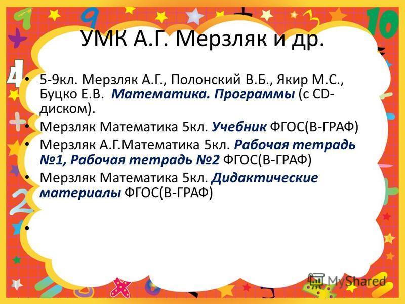 УМК А.Г. Мерзляк и др. 5-9 кл. Мерзляк А.Г., Полонский В.Б., Якир М.С., Буцко Е.В. Математика. Программы (с CD- диском). Мерзляк Математика 5 кл. Учебник ФГОС(В-ГРАФ) Мерзляк А.Г.Математика 5 кл. Рабочая тетрадь 1, Рабочая тетрадь 2 ФГОС(В-ГРАФ) Мерз