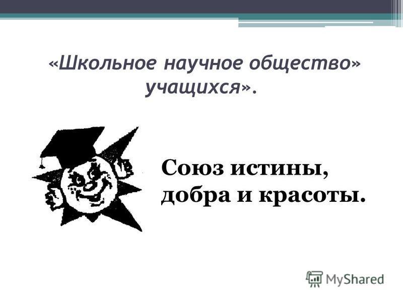 «Школьное научное общество» учащихся». Союз истины, добра и красоты.