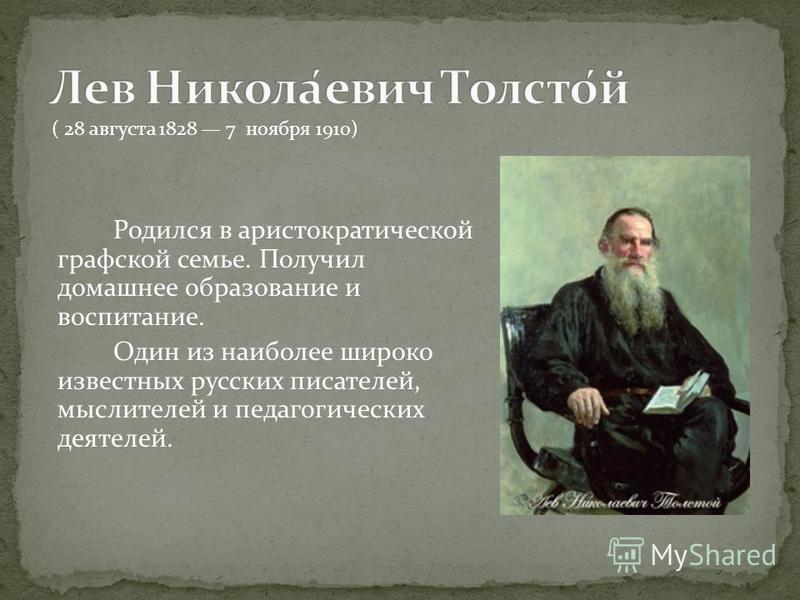 Родился в аристократической графской семье. Получил домашнее образование и воспитание. Один из наиболее широко известных русских писателей, мыслителей и педагогических деятелей. ( 28 августа 1828 7 ноября 1910)