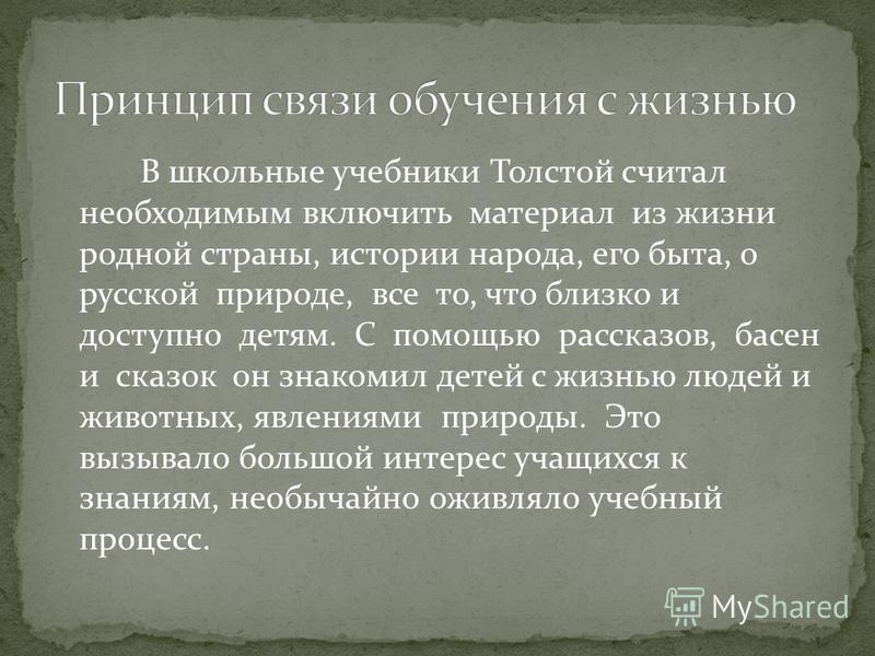 В школьные учебники Толстой считал необходимым включить материал из жизни родной страны, истории народа, его быта, о русской природе, все то, что близко и доступно детям. С помощью рассказов, басен и сказок он знакомил детей с жизнью людей и животных
