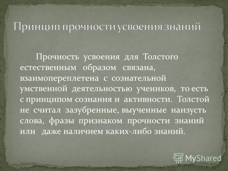 Прочность усвоения для Толстого естественным образом связана, взаимопереплетена с сознательной умственной деятельностью учеников, то есть с принципом сознания и активности. Толстой не считал зазубренные, выученные наизусть слова, фразы признаком проч