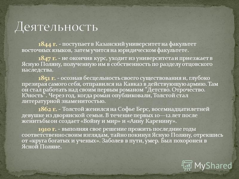 1844 г. - поступает в Казанский университет на факультет восточных языков, затем учится на юридическом факультете. 1847 г. - не окончив курс, уходит из университета и приезжает в Ясную Поляну, полученную им в собственность по разделу отцовского насле