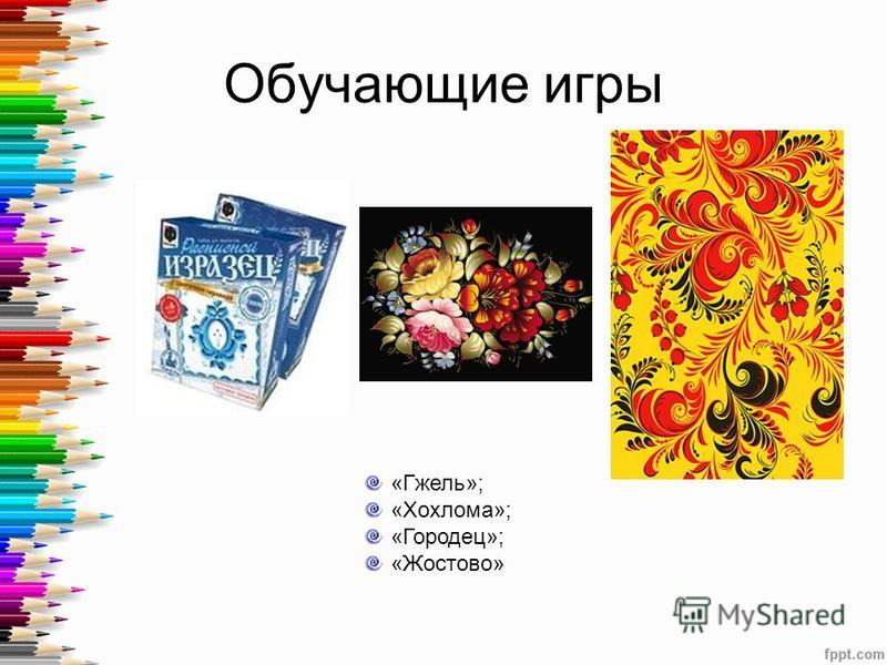Обучающие игры «Гжель»; «Хохлома»; «Городец»; «Жостово»