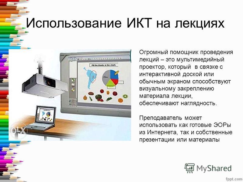 Использование ИКТ на лекциях Огромный помощник проведения лекций – это мультимедийный проектор, который в связке с интерактивной доской или обычным экраном способствуют визуальному закреплению материала лекции, обеспечивают наглядность. Преподаватель