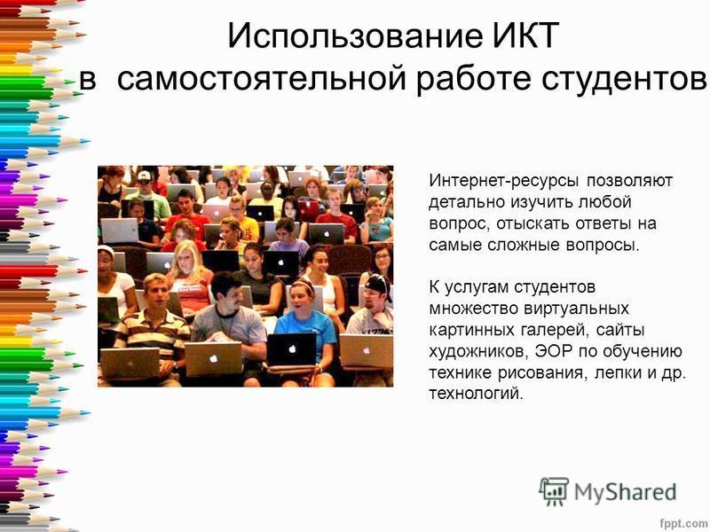 Использование ИКТ в самостоятельной работе студентов Интернет-ресурсы позволяют детально изучить любой вопрос, отыскать ответы на самые сложные вопросы. К услугам студентов множество виртуальных картинных галерей, сайты художников, ЭОР по обучению те