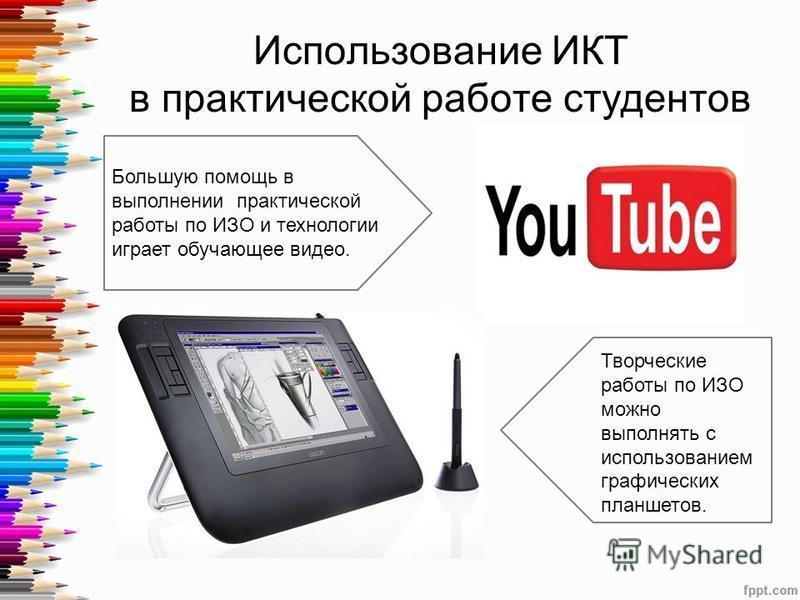Использование ИКТ в практической работе студентов Большую помощь в выполнении практической работы по ИЗО и технологии играет обучающее видео. Творческие работы по ИЗО можно выполнять с использованием графических планшетов.
