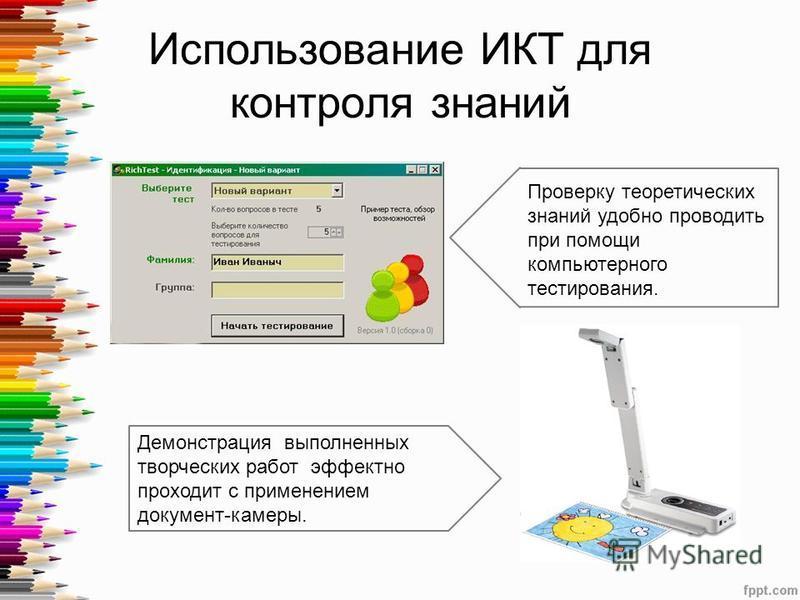 Использование ИКТ для контроля знаний Проверку теоретических знаний удобно проводить при помощи компьютерного тестирования. Демонстрация выполненных творческих работ эффектно проходит с применением документ-камеры.