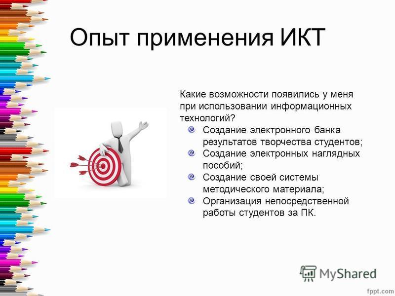 Опыт применения ИКТ Какие возможности появились у меня при использовании информационных технологий? Создание электронного банка результатов творчества студентов; Создание электронных наглядных пособий; Создание своей системы методического материала;