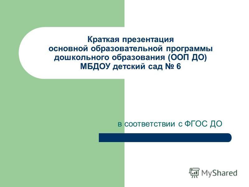 Краткая презентация основной образовательной программы дошкольного образования (ООП ДО) МБДОУ детский сад 6 в соответствии с ФГОС ДО