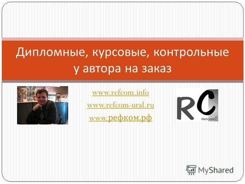 www.refcom.info www.refcom-ural.ru www. ревком. рф Дипломные, курсовые, контрольные у автора на заказ
