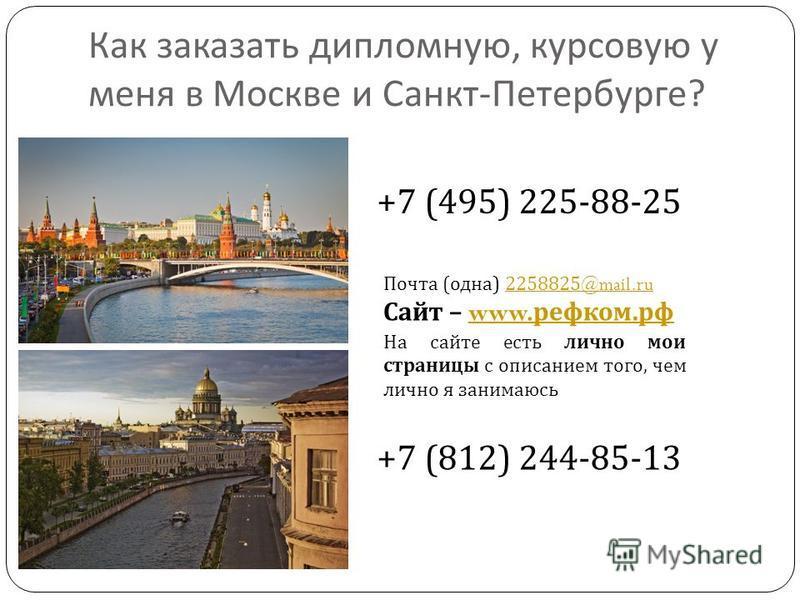 Как заказать дипломную, курсовую у меня в Москве и Санкт - Петербурге ? +7 (495) 225-88-25 +7 (812) 244-85-13 Почта ( одна ) 2258825@mail.ru2258825@mail.ru Сайт – www. ревком. рфwww. ревком. рф На сайте есть лично мои страницы с описанием того, чем л