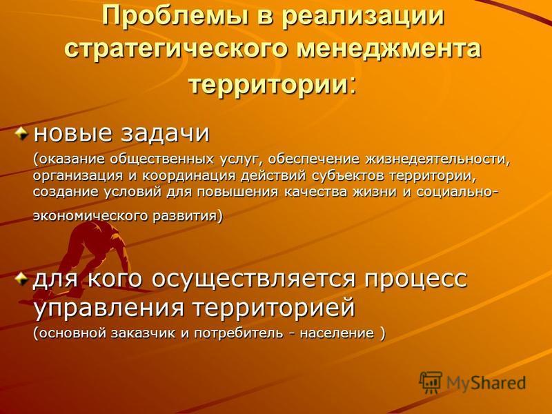 Проблемы в реализации стратегического менеджмента территории : новые задачи (оказание общественных услуг, обеспечение жизнедеятельности, организация и координация действий субъектов территории, создание условий для повышения качества жизни и социальн